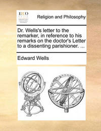 Dr. Wells's Letter to the Remarker, in Reference to His Remarks on the Doctor's Letter to a Dissenting Parishioner. ... by Edward Wells