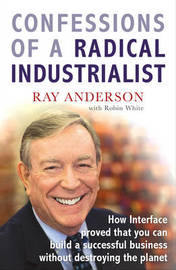 Confessions of a Radical Industrialist: How Interface Proved That You Can Build a Successful Business without Destroying the Planet by Ray Anderson image