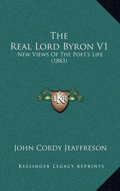 The Real Lord Byron V1: New Views of the Poet's Life (1883) by John Cordy Jeaffreson