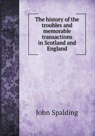 The History of the Troubles and Memorable Transactions in Scotland and England by John Spalding