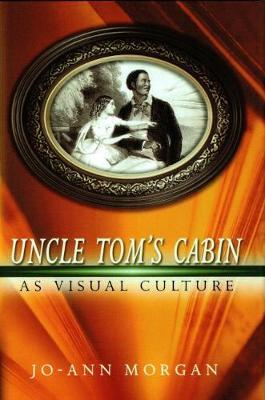 Uncle Tom's Cabin as Visual Culture by Jo-Ann Morgan