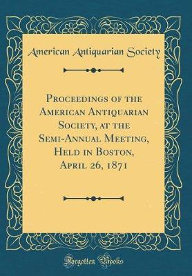 Proceedings of the American Antiquarian Society, at the Semi-Annual Meeting, Held in Boston, April 26, 1871 (Classic Reprint) by American Antiquarian Society