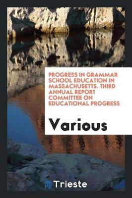 Progress in Grammar School Education in Massachusetts. Third Annual Report Committee on Educational Progress by Various ~