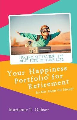 Your Happiness Portfolio for Retirement by Marianne T Oehser