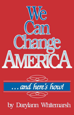 We Can Change America ... and Here's How! by Darrylann Whitemarsh