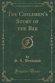 The Children's Story of the Bee (Classic Reprint) by S.L. Bensusan