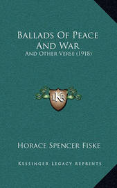 Ballads of Peace and War: And Other Verse (1918) by Horace Spencer Fiske