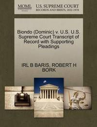 Biondo (Dominic) V. U.S. U.S. Supreme Court Transcript of Record with Supporting Pleadings by Irl B Baris