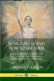 Your Forces and How to Use Them by Christian D Larson