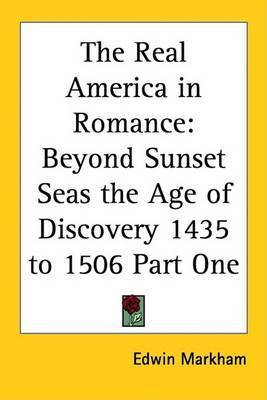 The Real America in Romance: Beyond Sunset Seas the Age of Discovery 1435 to 1506 Part One