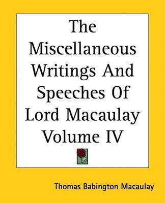 The Miscellaneous Writings And Speeches Of Lord Macaulay Volume IV by Baron Thomas Babington Macaulay