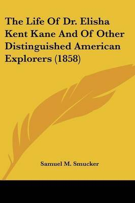 The Life Of Dr. Elisha Kent Kane And Of Other Distinguished American Explorers (1858) by Samuel M Smucker