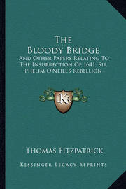 The Bloody Bridge: And Other Papers Relating to the Insurrection of 1641; Sir Phelim O'Neill's Rebellion by Thomas Fitzpatrick