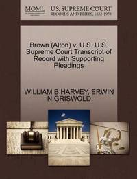 Brown (Alton) V. U.S. U.S. Supreme Court Transcript of Record with Supporting Pleadings by William B Harvey