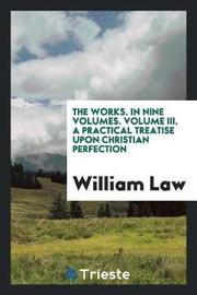 The Works. in Nine Volumes. Volume III. a Practical Treatise Upon Christian Perfection by William Law