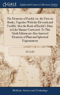 The Elements of Euclid, Viz. the First Six Books, Together with the Eleventh and Twelfth. Also the Book of Euclid's Data, in Like Manner Corrected. to This Ninth Edition Are Also Annexed Elements of Plain and Spherical Trigonometry by . Euclid image