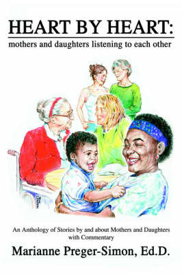 Heart by Heart: Mothers and Daughters Listening to Each Other: An Anthology of Love Stories by and about Mothers and Daughters with Commentary by Marianne Preger-Simon Ed D image