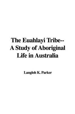 The Euahlayi Tribe--A Study of Aboriginal Life in Australia by Langloh K. Parker image