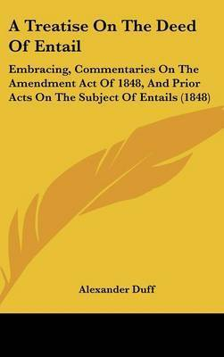 A Treatise On The Deed Of Entail: Embracing, Commentaries On The Amendment Act Of 1848, And Prior Acts On The Subject Of Entails (1848) by Alexander Duff