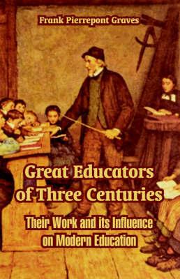 Great Educators of Three Centuries by Frank Pierrepont Graves