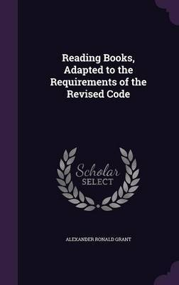 Reading Books, Adapted to the Requirements of the Revised Code by Alexander Ronald Grant image