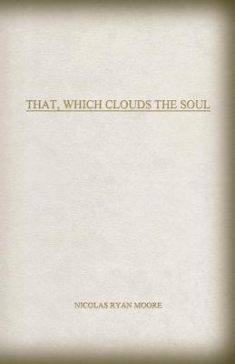 That, Which Clouds The Soul by Nicolas Ryan Moore