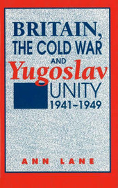 Britain, the Cold War, and Yugoslav Unity, 1941-1949 by Anne Lane image