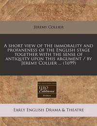 A Short View of the Immorality and Profaneness of the English Stage Together with the Sense of Antiquity Upon This Argument / By Jeremy Collier ... (1699) by Jeremy Collier