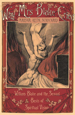 Why Mrs Blake Cried: William Blake and the Erotic Imagination by Marsha Keith Schuchard