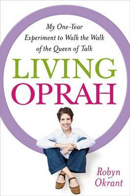 Living Oprah: My One-Year Experiment to Walk the Walk of the Queen of Talk by Robyn Okrant image