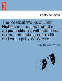 The Poetical Works of John Nicholson ... Edited from the Original Editions, with Additional Notes, and a Sketch of His Life and Writings by W. G. Hird. by John Nicholson