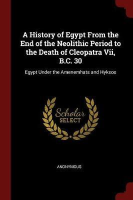 A History of Egypt from the End of the Neolithic Period to the Death of Cleopatra VII, B.C. 30 by * Anonymous