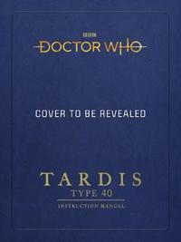 Doctor Who: TARDIS Type 40 Instruction Manual by Mike Tucker