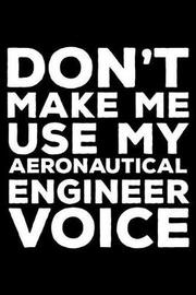 Don't Make Me Use My Aeronautical Engineer Voice by Creative Juices Publishing