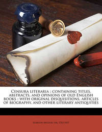 Censura Literaria: Containing Titles, Abstracts, and Opinions of Old English Books: With Original Disquisitions, Articles of Biography, and Other Literary Antiquities Volume V.4 by Egerton Brydges, Sir