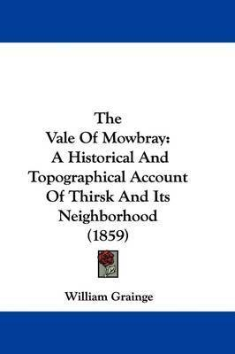 The Vale Of Mowbray: A Historical And Topographical Account Of Thirsk And Its Neighborhood (1859) by William Grainge