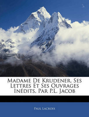 Madame de Krudener, Ses Lettres Et Ses Ouvrages Indits, Par P.L. Jacob by Paul LaCroix