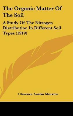 The Organic Matter of the Soil: A Study of the Nitrogen Distribution in Different Soil Types (1919) by Clarence Austin Morrow