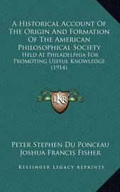 A Historical Account of the Origin and Formation of the American Philosophical Society: Held at Philadelphia for Promoting Useful Knowledge (1914) by Peter Stephen Du Ponceau