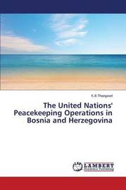 The United Nations' Peacekeeping Operations in Bosnia and Herzegovina by Thangavel K B