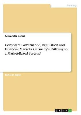 Corporate Governance, Regulation and Financial Markets. Germany's Pathway to a Market-Based System? by Alexander Behne