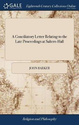 A Conciliatory Letter Relating to the Late Proceedings at Salters-Hall by John Barker