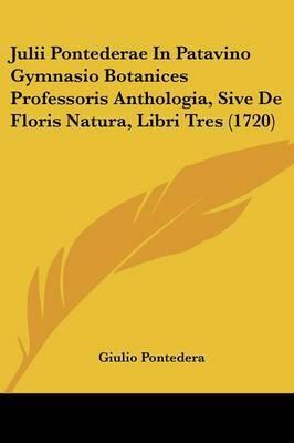 Julii Pontederae In Patavino Gymnasio Botanices Professoris Anthologia, Sive De Floris Natura, Libri Tres (1720) by Giulio Pontedera image