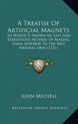 A Treatise of Artificial Magnets: In Which Is Shown an Easy and Expeditious Method of Making Them, Superior to the Best Natural Ones (1751) by John Michell