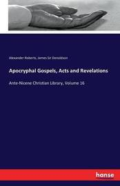 Apocryphal Gospels, Acts and Revelations by Alexander Roberts