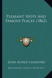 Pleasant Spots and Famous Places (1862) by John Alfred Langford