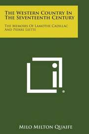 The Western Country in the Seventeenth Century: The Memoirs of Lamothe Cadillac and Pierre Liette by Milo Milton Quaife