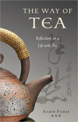 The Way of Tea: Reflections on a Life with Tea by Aaron Fisher image