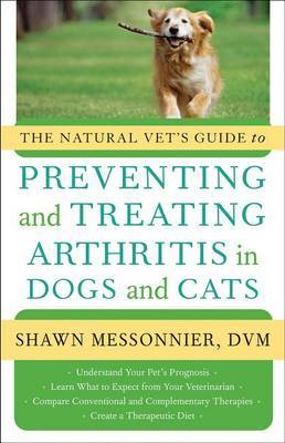 The Natural Vet's Guide to Preventing and Treating Arthritis in Dogs and Cats by Shawn Messonnier