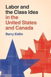 Labor and the Class Idea in the United States and Canada by Barry Eidlin